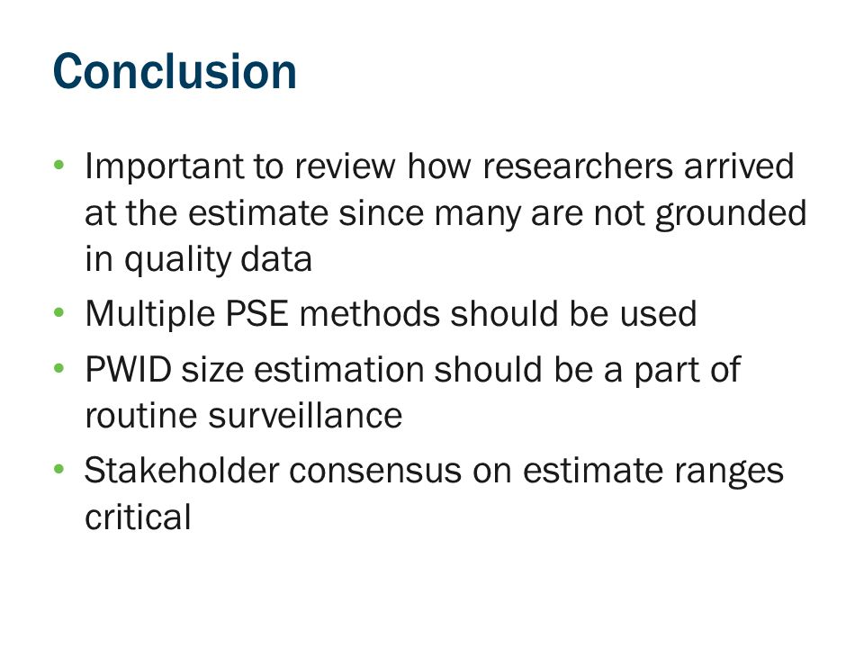 Conclusion Important to review how researchers arrived at the estimate since many are not grounded in quality data Multiple PSE methods should be used PWID size estimation should be a part of routine surveillance Stakeholder consensus on estimate ranges critical