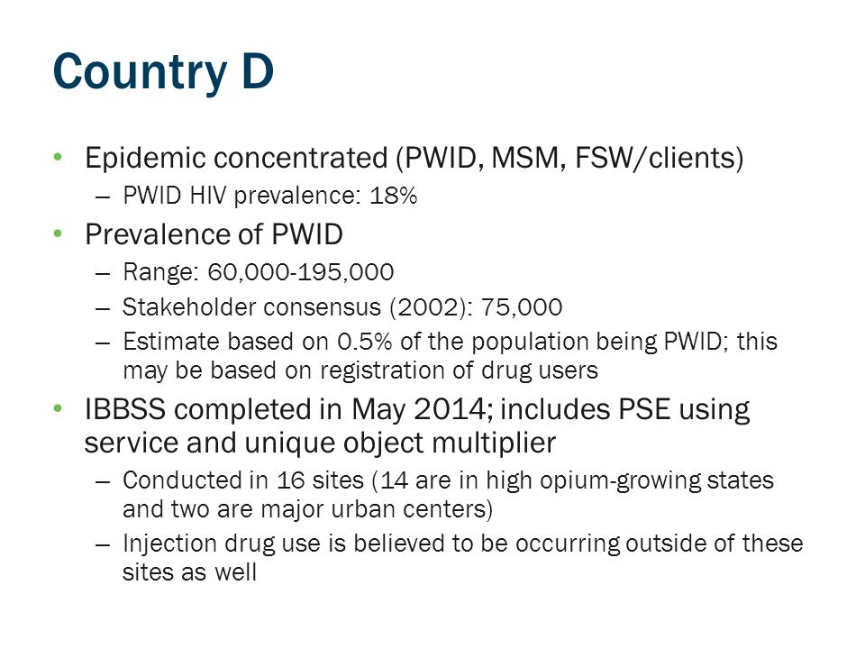 Country D Epidemic concentrated (PWID, MSM, FSW/clients) – PWID HIV prevalence: 18% Prevalence of PWID – Range: 60,000-195,000 – Stakeholder consensus (2002): 75,000 – Estimate based on 0.5% of the population being PWID; this may be based on registration of drug users IBBSS completed in May 2014; includes PSE using service and unique object multiplier – Conducted in 16 sites (14 are in high opium-growing states and two are major urban centers) – Injection drug use is believed to be occurring outside of these sites as well