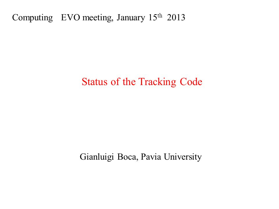 Computing EVO meeting, January 15 th 2013 Status of the Tracking Code Gianluigi Boca, Pavia University