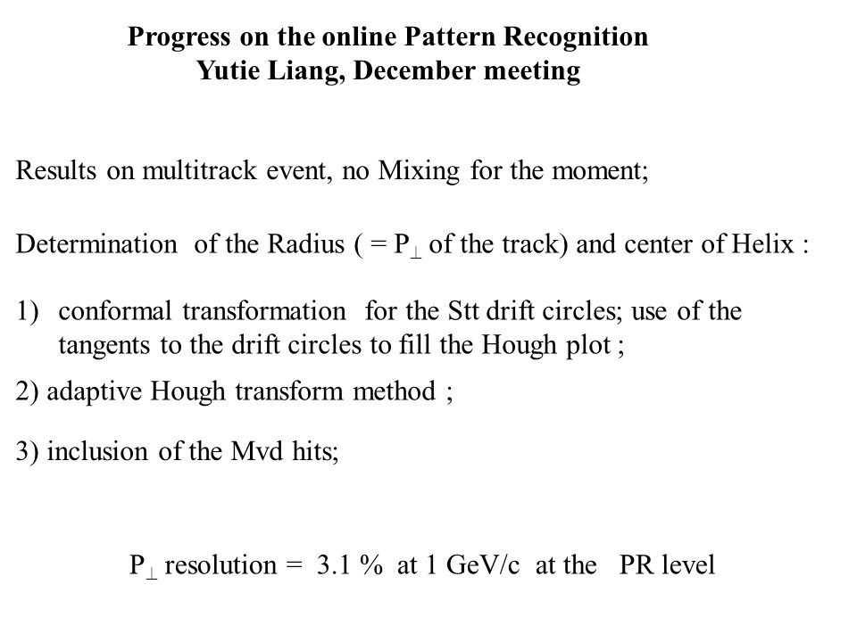Progress on the online Pattern Recognition Yutie Liang, December meeting 2) adaptive Hough transform method ; 3) inclusion of the Mvd hits; Determination of the Radius ( = P  of the track) and center of Helix : Results on multitrack event, no Mixing for the moment; P  resolution = 3.1 % at 1 GeV/c at the PR level 1)conformal transformation for the Stt drift circles; use of the tangents to the drift circles to fill the Hough plot ;