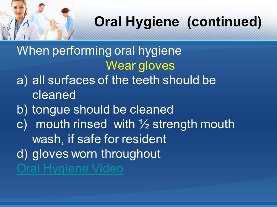 When performing oral hygiene Wear gloves a)all surfaces of the teeth should be cleaned b)tongue should be cleaned c) mouth rinsed with ½ strength mout
