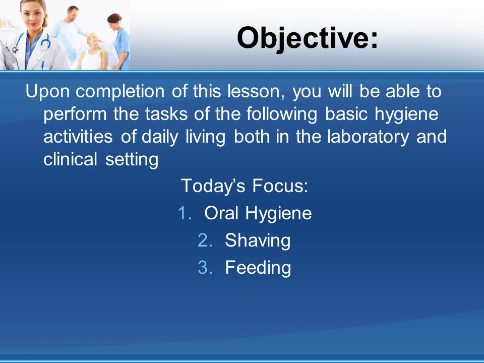 Objective: Upon completion of this lesson, you will be able to perform the tasks of the following basic hygiene activities of daily living both in the
