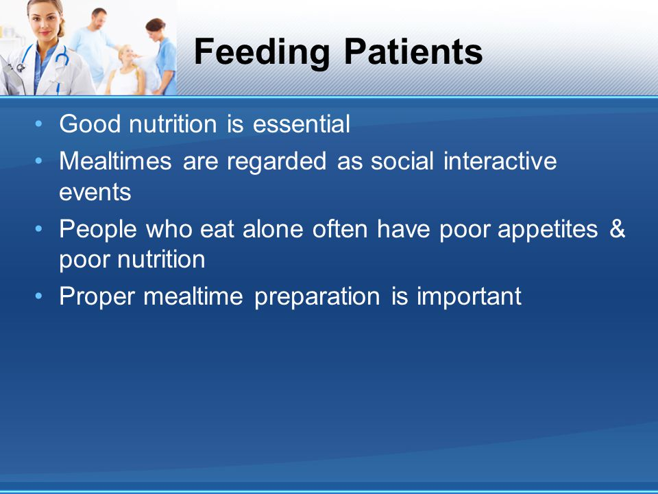 Good nutrition is essential Mealtimes are regarded as social interactive events People who eat alone often have poor appetites & poor nutrition Proper