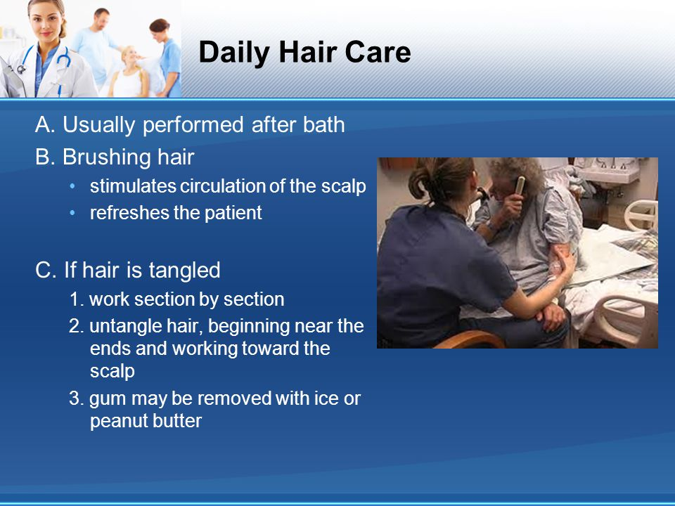 Daily Hair Care A. Usually performed after bath B. Brushing hair stimulates circulation of the scalp refreshes the patient C. If hair is tangled 1. wo