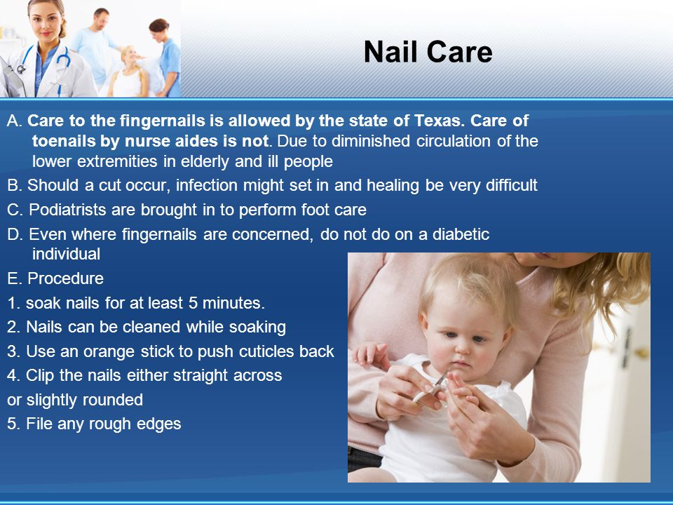 Nail Care A. Care to the fingernails is allowed by the state of Texas. Care of toenails by nurse aides is not. Due to diminished circulation of the lo