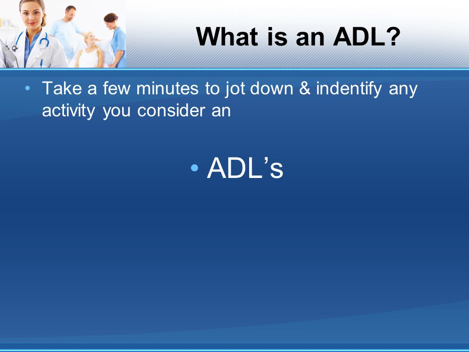 What is an ADL? Take a few minutes to jot down & indentify any activity you consider an ADL's