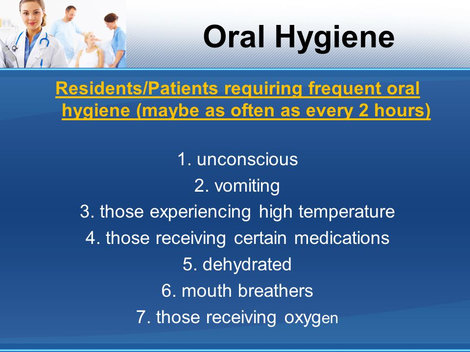 Oral Hygiene Residents/Patients requiring frequent oral hygiene (maybe as often as every 2 hours) 1. unconscious 2. vomiting 3. those experiencing hig