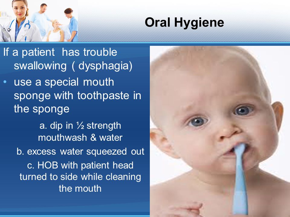 Oral Hygiene If a patient has trouble swallowing ( dysphagia) use a special mouth sponge with toothpaste in the sponge a. dip in ½ strength mouthwash