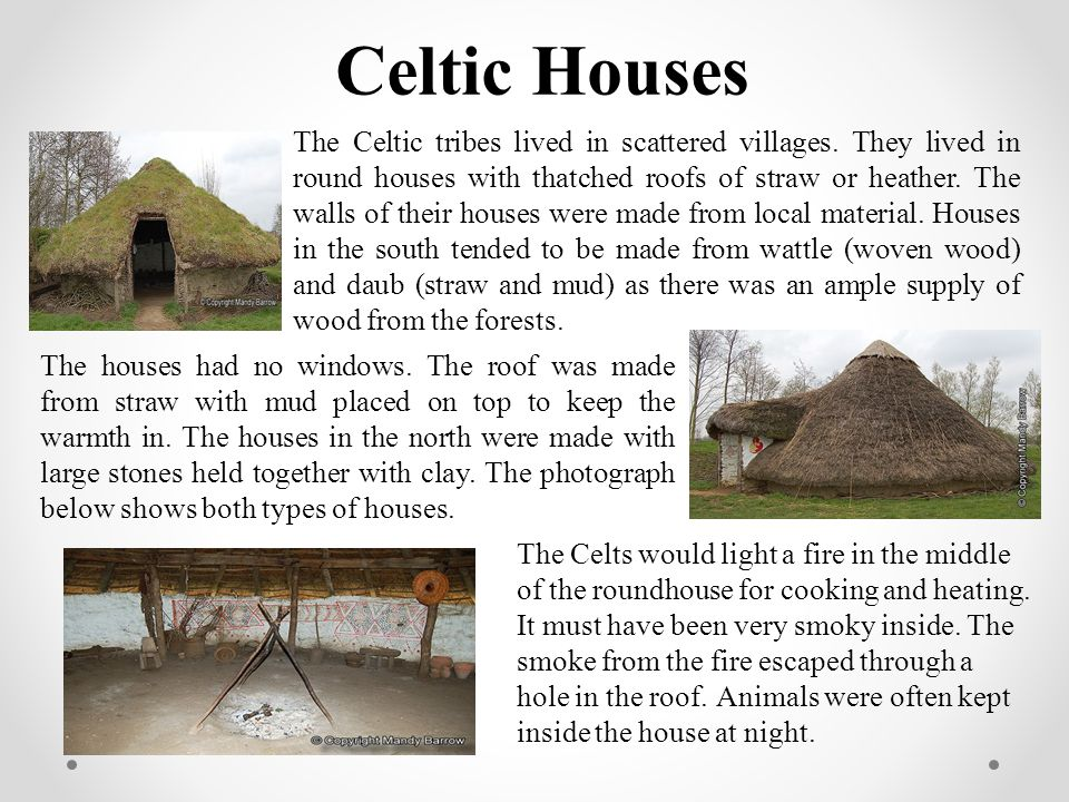 Celtic Houses The Celtic tribes lived in scattered villages. They lived in round houses with thatched roofs of straw or heather. The walls of their ho
