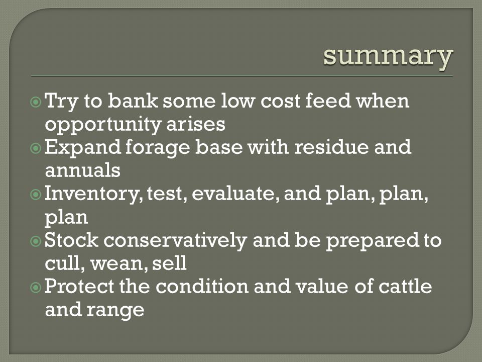  Try to bank some low cost feed when opportunity arises  Expand forage base with residue and annuals  Inventory, test, evaluate, and plan, plan, plan  Stock conservatively and be prepared to cull, wean, sell  Protect the condition and value of cattle and range