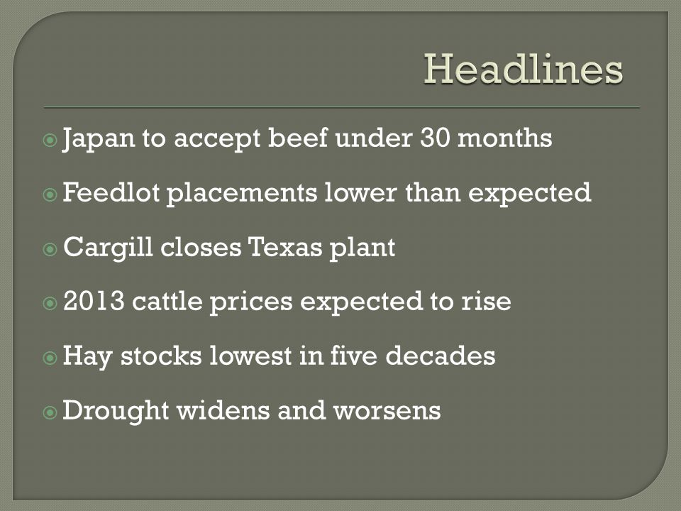  Japan to accept beef under 30 months  Feedlot placements lower than expected  Cargill closes Texas plant  2013 cattle prices expected to rise  Hay stocks lowest in five decades  Drought widens and worsens