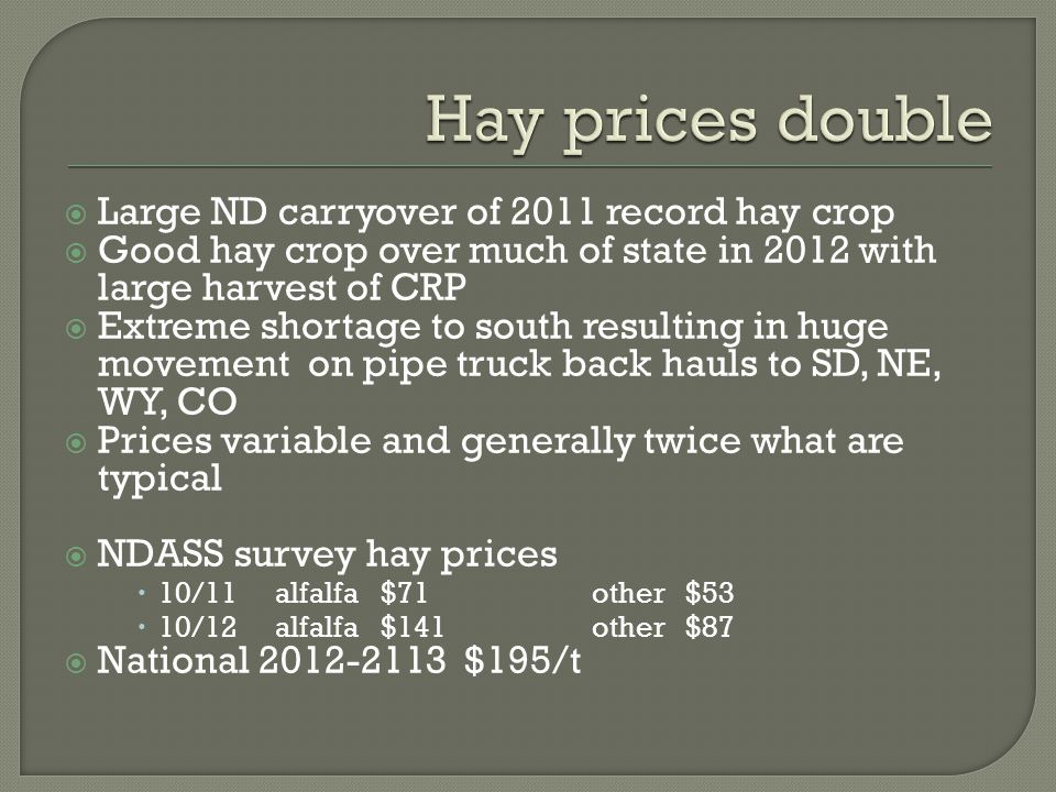  Large ND carryover of 2011 record hay crop  Good hay crop over much of state in 2012 with large harvest of CRP  Extreme shortage to south resulting in huge movement on pipe truck back hauls to SD, NE, WY, CO  Prices variable and generally twice what are typical  NDASS survey hay prices  10/11alfalfa$71other $53  10/12alfalfa$141other $87  National 2012-2113 $195/t
