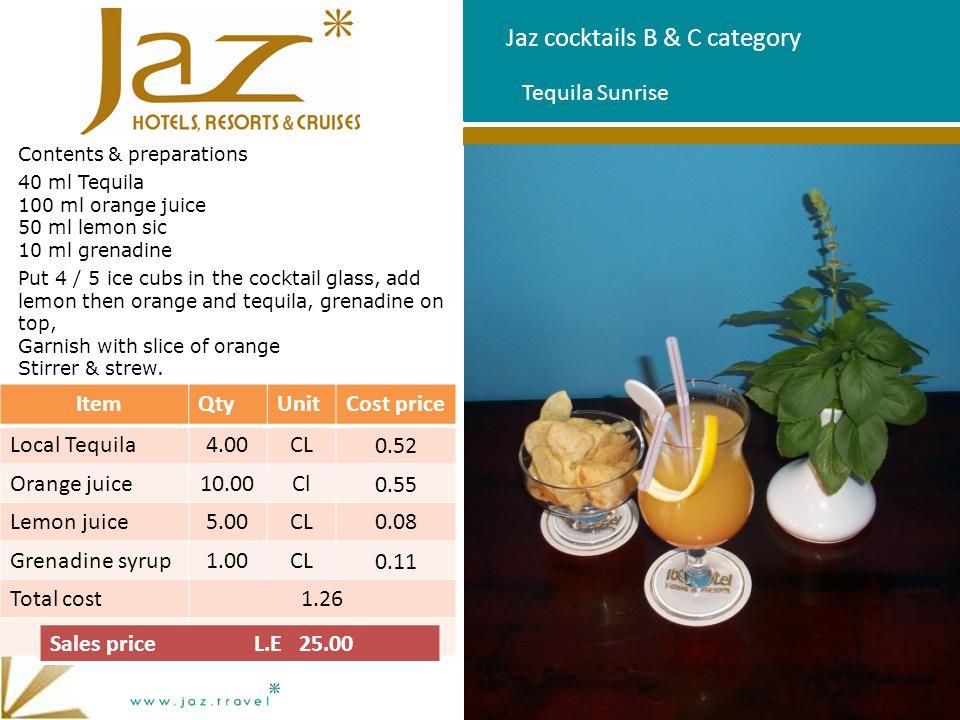 Jaz cocktails B & C category Contents & preparations 40 ml Tequila 100 ml orange juice 50 ml lemon sic 10 ml grenadine Put 4 / 5 ice cubs in the cockt