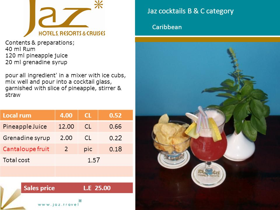 Jaz cocktails B & C category Contents & preparations 40 ml Rum 10 ml pine colada juice 30 ml coconut milk pour all ingredient in a mixer with ice cubs, mix well and pour into a cocktail glass, garnished with slice of Ananas, stirrer & straw Pine Colada ItemQtyUnitCost price Local rum4.00CL0.52 Pine colada Juice10.00CL0.55 Coconut milk3.00CL0.31 Cantaloupe fruit2pic0.10 Total cost1.48 Sales price L.E 25.00