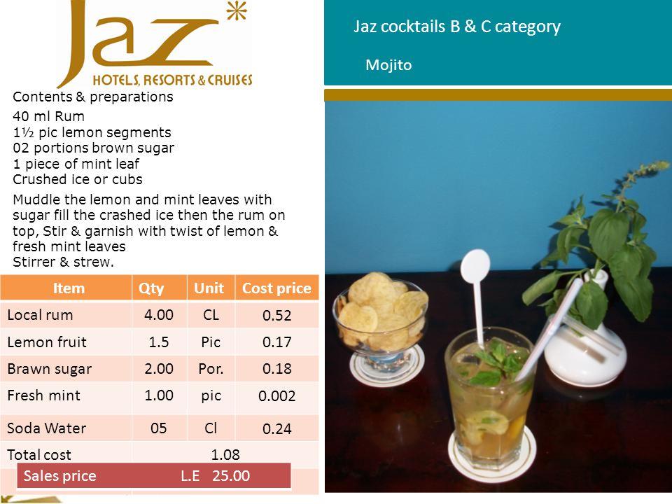 Jaz cocktails B & C category Contents & preparations 60 ml mango juice 60 ml guava juice 60 ml orange juice 20 ml lemon sic 10 ml grenadine syrup Direct into cocktail glass ice cubs, add mango, guava, orange, lemon and grenadine on top, garnish with twist of orange & strew Florida ItemQtyUnitCost price Mango juice6.00CL0.33 Guava juice6.00CL0.33 Orange juice6.00CL0.33 Orange fruit1pc0.08 Lemon sic2.00CL0.03 Grenadine syrup1.00CL0.11 Total coast1.21 Sales price L.E 20.00