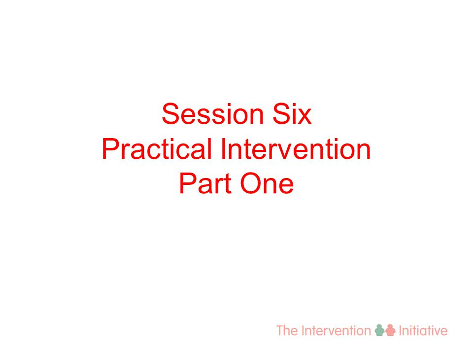 Session Six Practical Intervention Part One