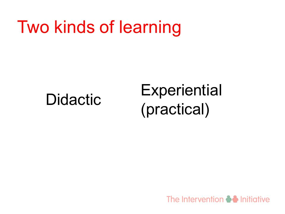 Two kinds of learning Didactic Experiential (practical)