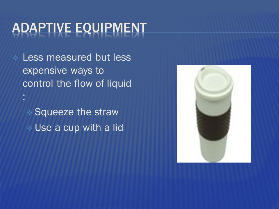  Less measured but less expensive ways to control the flow of liquid :  Squeeze the straw  Use a cup with a lid