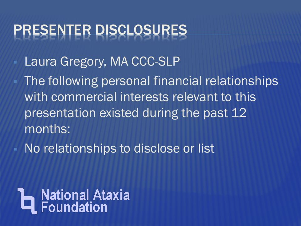  Laura Gregory, MA CCC-SLP  The following personal financial relationships with commercial interests relevant to this presentation existed during the past 12 months:  No relationships to disclose or list