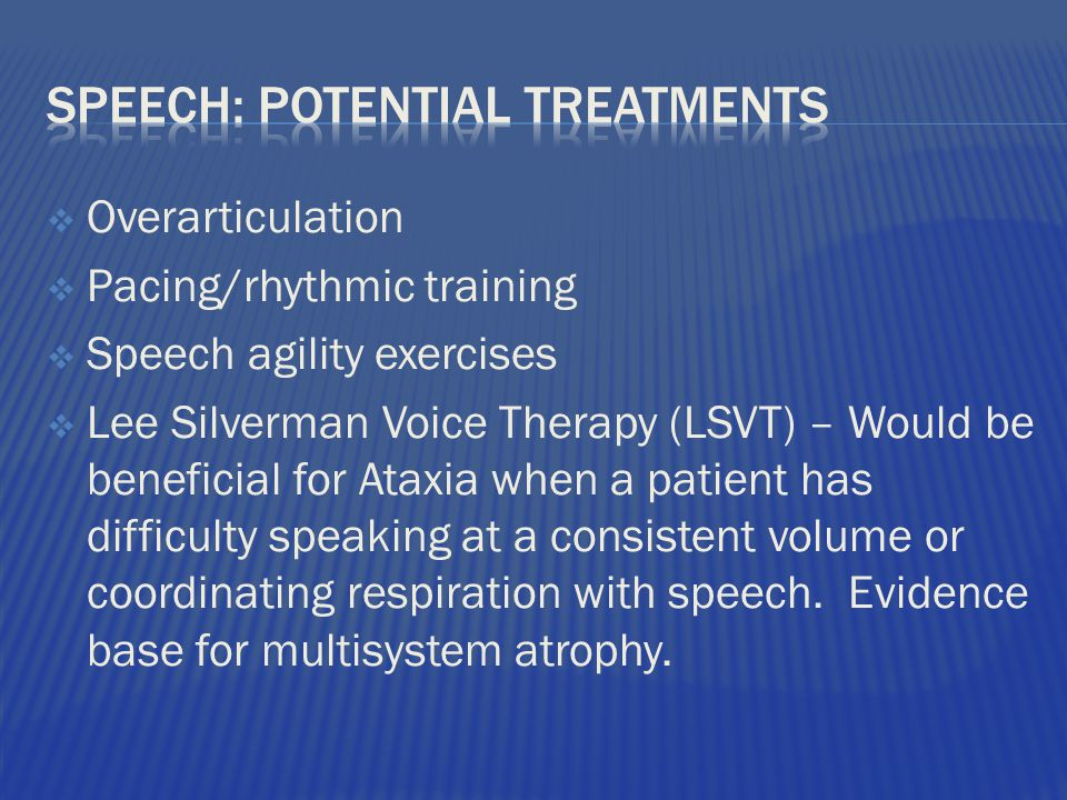  Overarticulation  Pacing/rhythmic training  Speech agility exercises  Lee Silverman Voice Therapy (LSVT) – Would be beneficial for Ataxia when a patient has difficulty speaking at a consistent volume or coordinating respiration with speech.