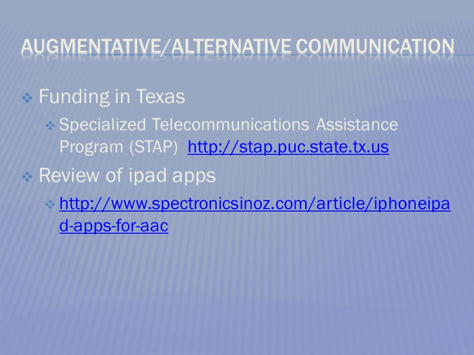  Funding in Texas  Specialized Telecommunications Assistance Program (STAP) http://stap.puc.state.tx.ushttp://stap.puc.state.tx.us  Review of ipad apps  http://www.spectronicsinoz.com/article/iphoneipa d-apps-for-aac http://www.spectronicsinoz.com/article/iphoneipa d-apps-for-aac