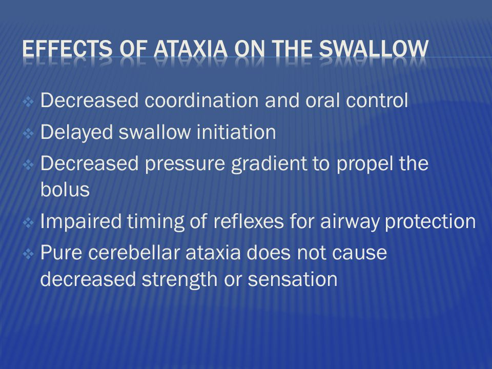 Decreased coordination and oral control  Delayed swallow initiation  Decreased pressure gradient to propel the bolus  Impaired timing of reflexes for airway protection  Pure cerebellar ataxia does not cause decreased strength or sensation