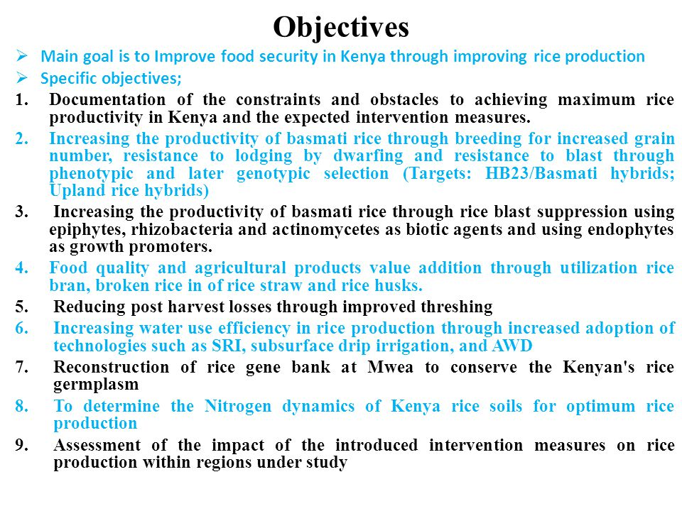  Main goal is to Improve food security in Kenya through improving rice production  Specific objectives; 1.Documentation of the constraints and obstacles to achieving maximum rice productivity in Kenya and the expected intervention measures.