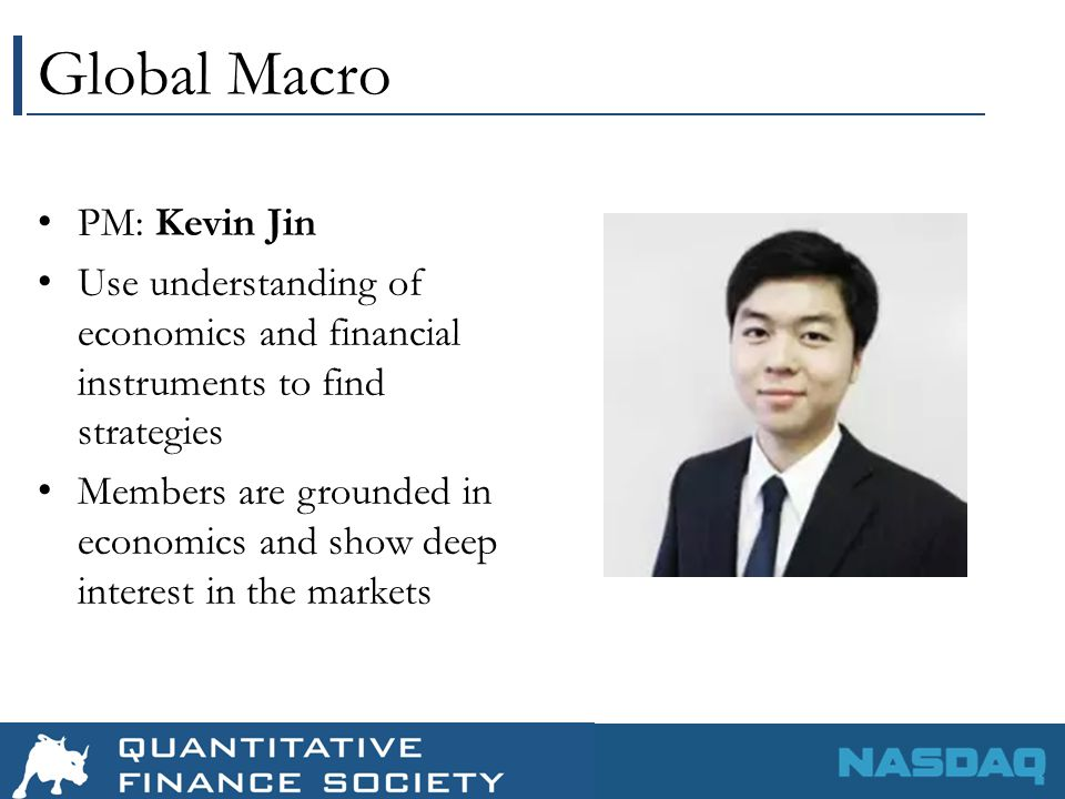 Global Macro PM: Kevin Jin Use understanding of economics and financial instruments to find strategies Members are grounded in economics and show deep interest in the markets