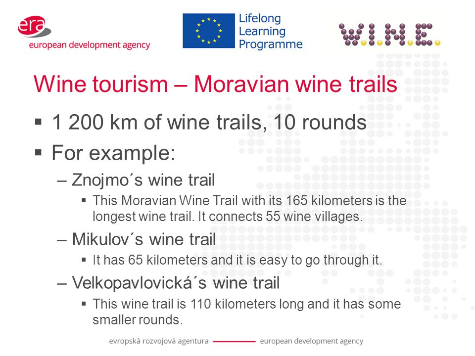 Wine tourism – Moravian wine trails  1 200 km of wine trails, 10 rounds  For example: –Znojmo´s wine trail  This Moravian Wine Trail with its 165 kilometers is the longest wine trail.