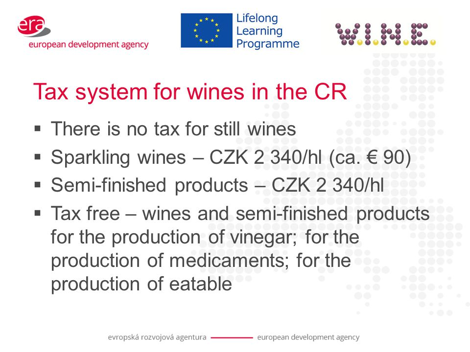 Tax system for wines in the CR  There is no tax for still wines  Sparkling wines – CZK 2 340/hl (ca.