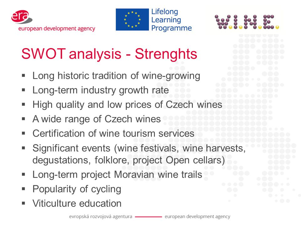 SWOT analysis - Strenghts  Long historic tradition of wine-growing  Long-term industry growth rate  High quality and low prices of Czech wines  A wide range of Czech wines  Certification of wine tourism services  Significant events (wine festivals, wine harvests, degustations, folklore, project Open cellars)  Long-term project Moravian wine trails  Popularity of cycling  Viticulture education