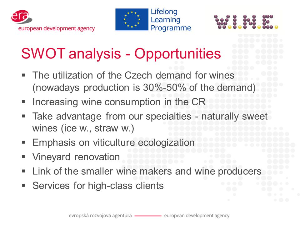 SWOT analysis - Opportunities  The utilization of the Czech demand for wines (nowadays production is 30%-50% of the demand)  Increasing wine consumption in the CR  Take advantage from our specialties - naturally sweet wines (ice w., straw w.)  Emphasis on viticulture ecologization  Vineyard renovation  Link of the smaller wine makers and wine producers  Services for high-class clients