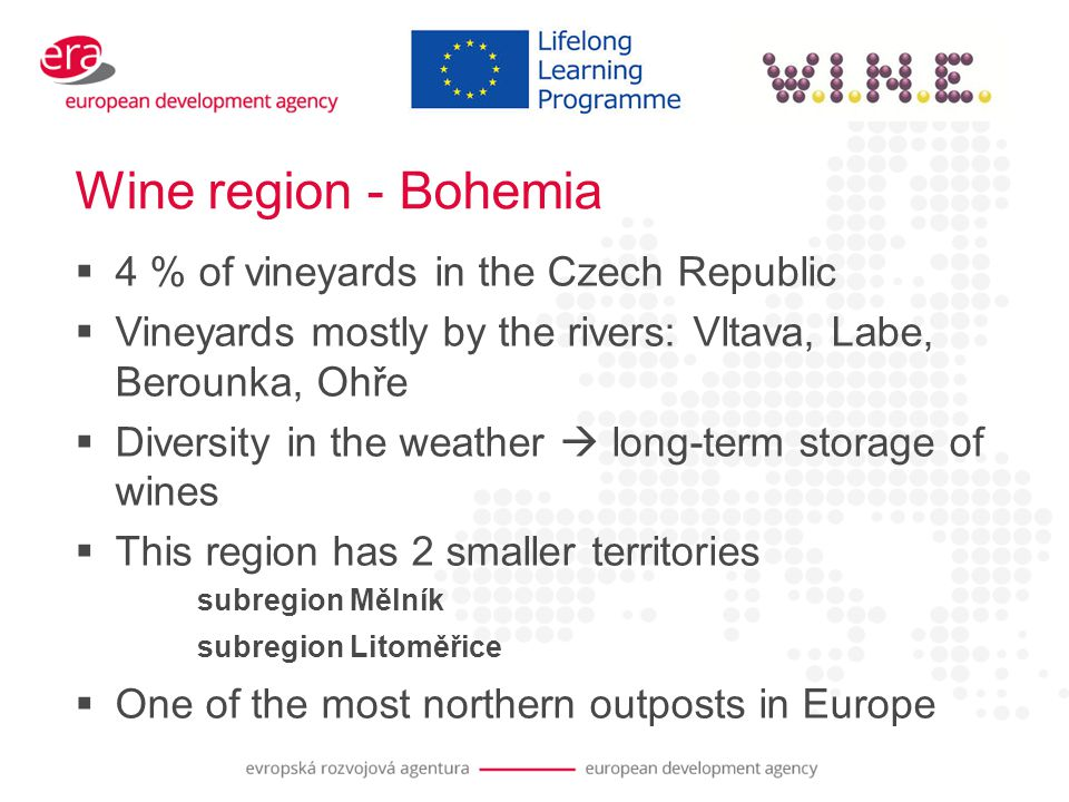 Wine region - Bohemia  4 % of vineyards in the Czech Republic  Vineyards mostly by the rivers: Vltava, Labe, Berounka, Ohře  Diversity in the weather  long-term storage of wines  This region has 2 smaller territories subregion Mělník subregion Litoměřice  One of the most northern outposts in Europe