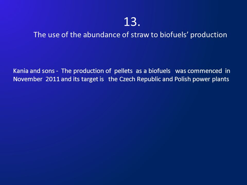 13. The use of the abundance of straw to biofuels' production Kania and sons - The production of pellets as a biofuels was commenced in November 2011