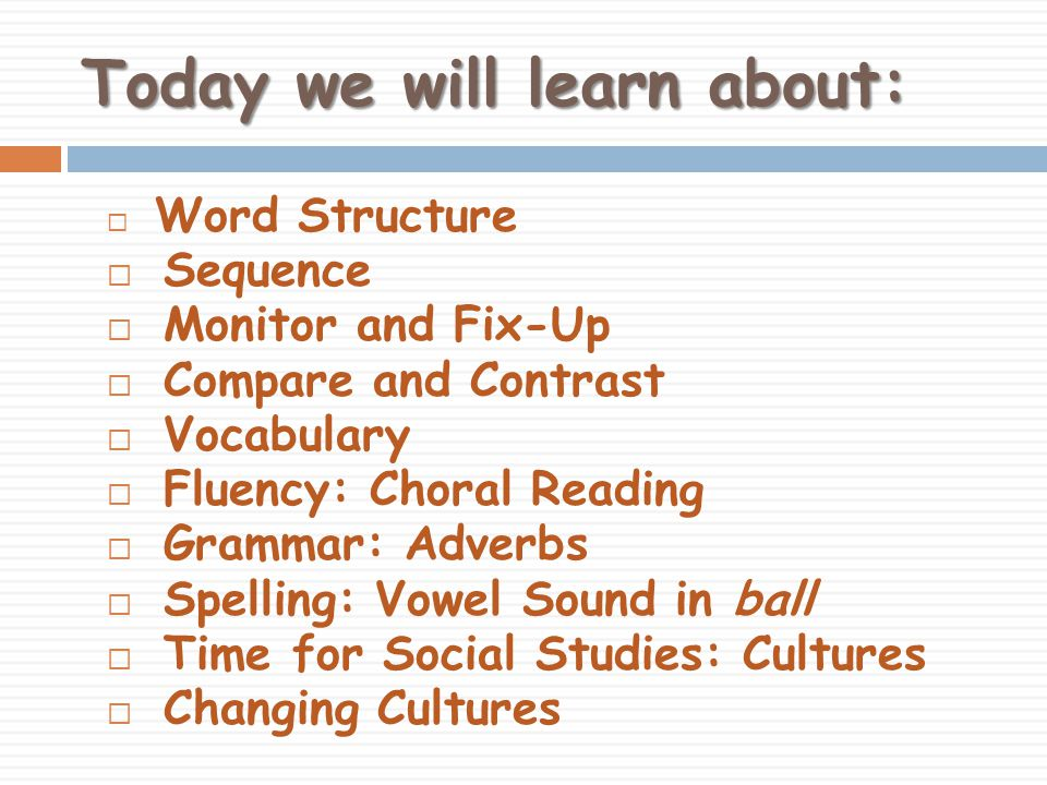 Today we will learn about:  Word Structure  Sequence  Monitor and Fix-Up  Compare and Contrast  Vocabulary  Fluency: Choral Reading  Grammar: Adverbs  Spelling: Vowel Sound in ball  Time for Social Studies: Cultures  Changing Cultures