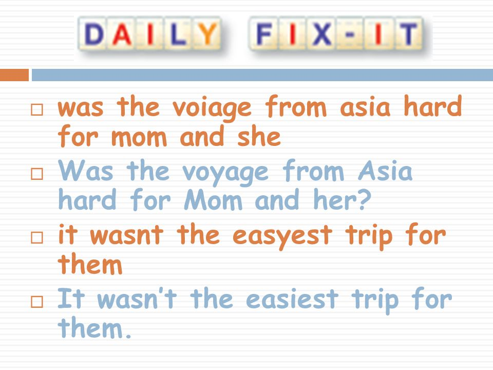  was the voiage from asia hard for mom and she  Was the voyage from Asia hard for Mom and her.