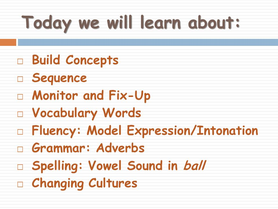 Today we will learn about:  Build Concepts  Sequence  Monitor and Fix-Up  Vocabulary Words  Fluency: Model Expression/Intonation  Grammar: Adverbs  Spelling: Vowel Sound in ball  Changing Cultures