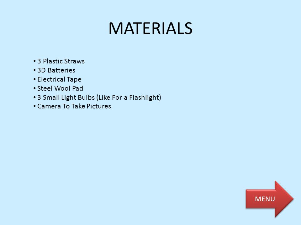 MATERIALS 3 Plastic Straws 3D Batteries Electrical Tape Steel Wool Pad 3 Small Light Bulbs (Like For a Flashlight) Camera To Take Pictures MENU