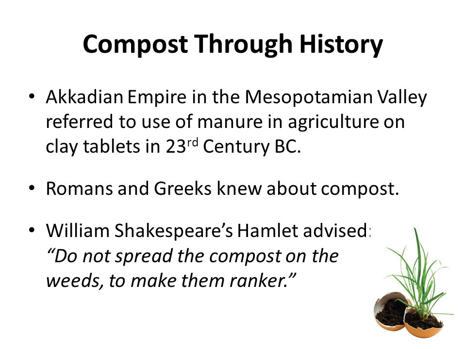 Compost Through History Akkadian Empire in the Mesopotamian Valley referred to use of manure in agriculture on clay tablets in 23 rd Century BC.