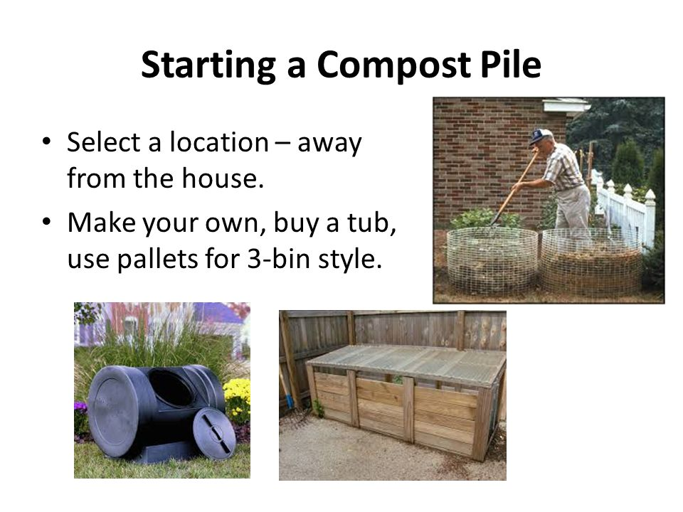 Starting a Compost Pile Select a location – away from the house.