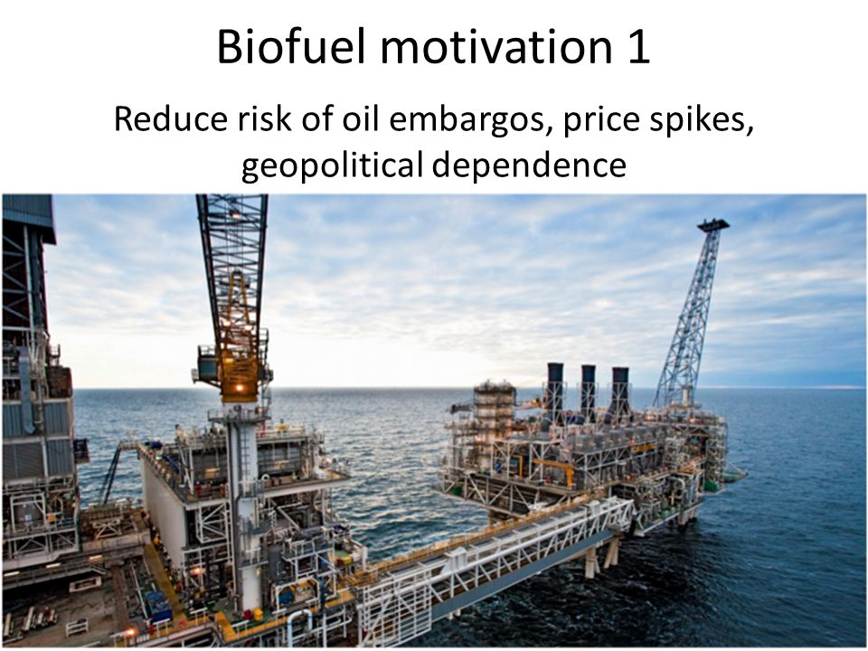Biofuel motivation 1 Reduce risk of oil embargos, price spikes, geopolitical dependence