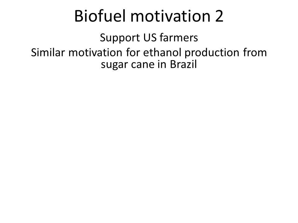 Biofuel motivation 2 Support US farmers Similar motivation for ethanol production from sugar cane in Brazil