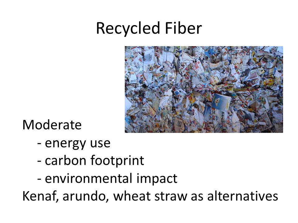 Recycled Fiber Moderate - energy use - carbon footprint - environmental impact Kenaf, arundo, wheat straw as alternatives