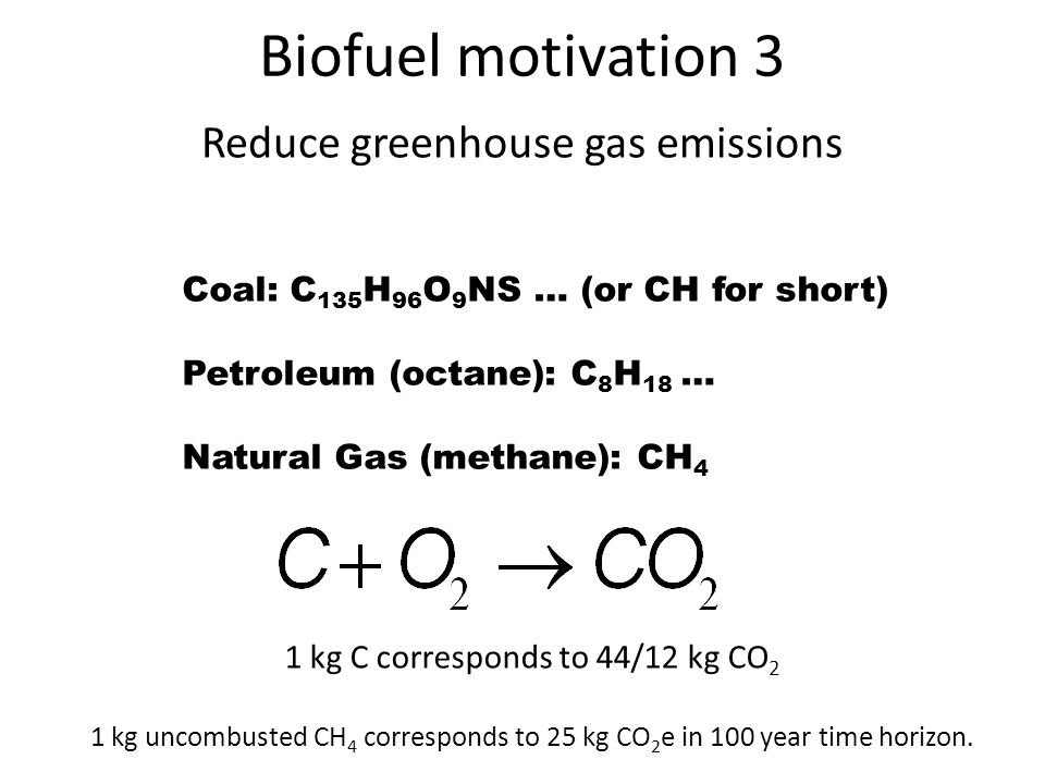 Biofuel motivation 3 Reduce greenhouse gas emissions Coal: C 135 H 96 O 9 NS … (or CH for short) Petroleum (octane): C 8 H 18 … Natural Gas (methane): CH 4 1 kg C corresponds to 44/12 kg CO 2 1 kg uncombusted CH 4 corresponds to 25 kg CO 2 e in 100 year time horizon.