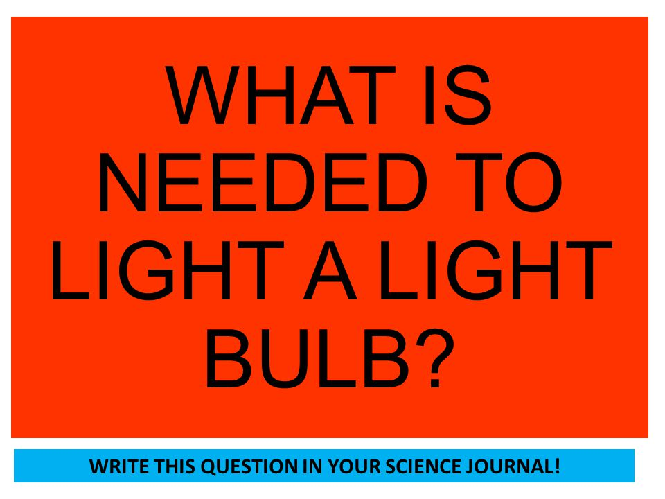 WHAT IS NEEDED TO LIGHT A LIGHT BULB? WRITE THIS QUESTION IN YOUR SCIENCE JOURNAL!