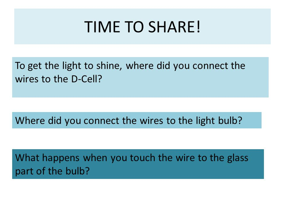 TIME TO SHARE! To get the light to shine, where did you connect the wires to the D-Cell? Where did you connect the wires to the light bulb? What happe