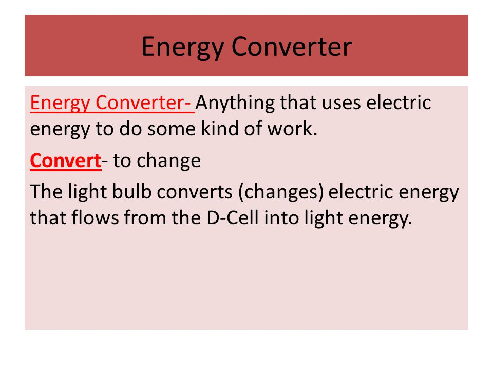 Energy Converter Energy Converter- Anything that uses electric energy to do some kind of work. Convert- to change The light bulb converts (changes) el