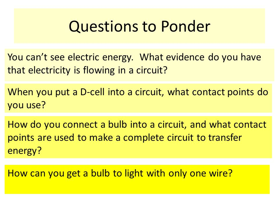 Questions to Ponder You can't see electric energy. What evidence do you have that electricity is flowing in a circuit? When you put a D-cell into a ci