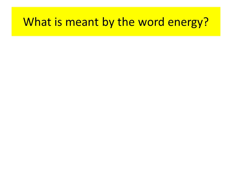 What is meant by the word energy?