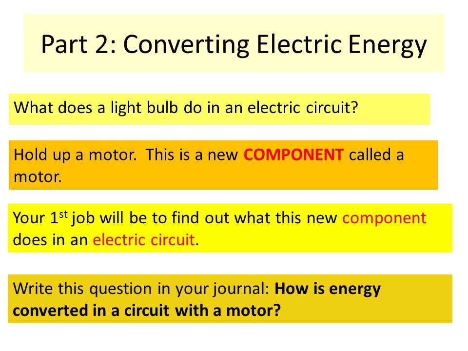 Part 2: Converting Electric Energy What does a light bulb do in an electric circuit? Hold up a motor. This is a new COMPONENT called a motor. Your 1 s